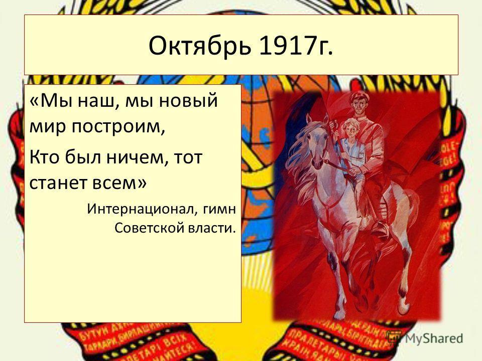 Октябрь 1917г. «Мы наш, мы новый мир построим, Кто был ничем, тот станет всем» Интернационал, гимн Советской власти.