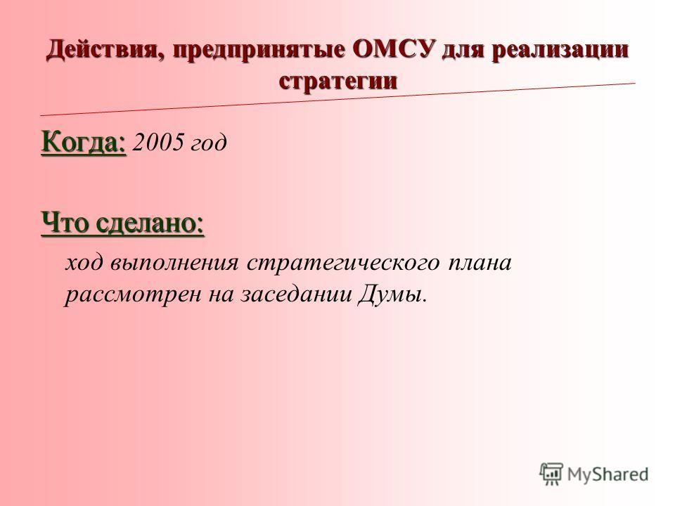 Действия, предпринятые ОМСУ для реализации стратегии Когда: Когда: 2005 год Что сделано: ход выполнения стратегического плана рассмотрен на заседании Думы.