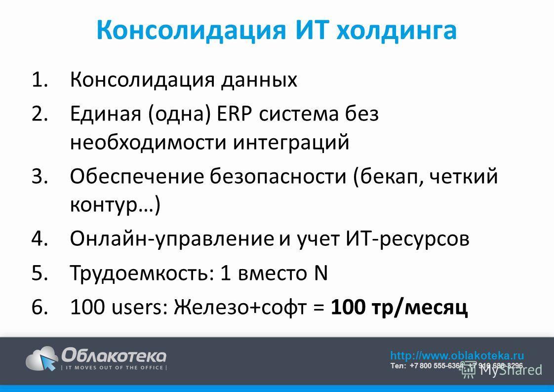 http://www.oblakoteka.ru Тел: +7 800 555-6364, +7 916 688-3296 Консолидация ИТ холдинга 1.Консолидация данных 2.Единая (одна) ERP система без необходимости интеграций 3.Обеспечение безопасности (бекап, четкий контур…) 4.Онлайн-управление и учет ИТ-ре