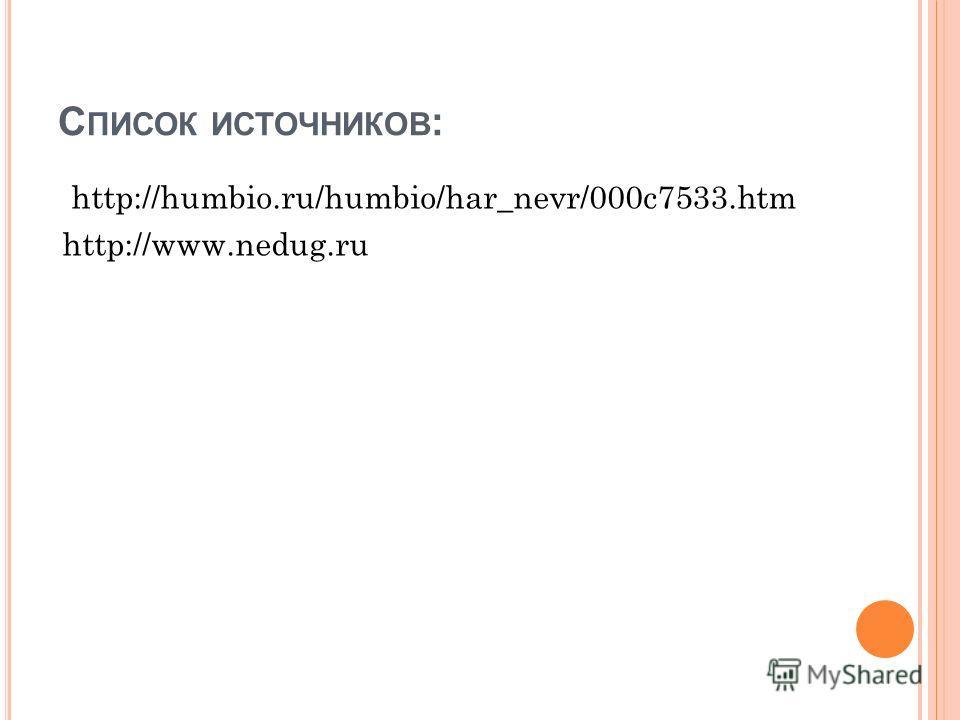 С ПИСОК ИСТОЧНИКОВ : http://humbio.ru/humbio/har_nevr/000c7533.htm http://www.nedug.ru