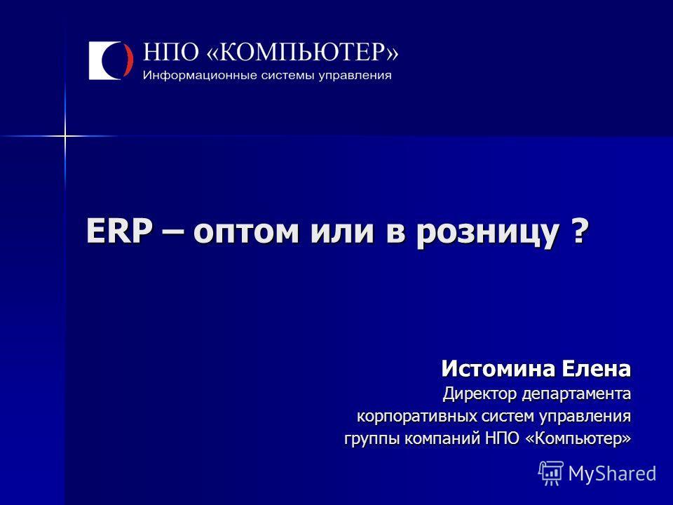 ERP – оптом или в розницу ? Истомина Елена Директор департамента корпоративных систем управления группы компаний НПО «Компьютер»