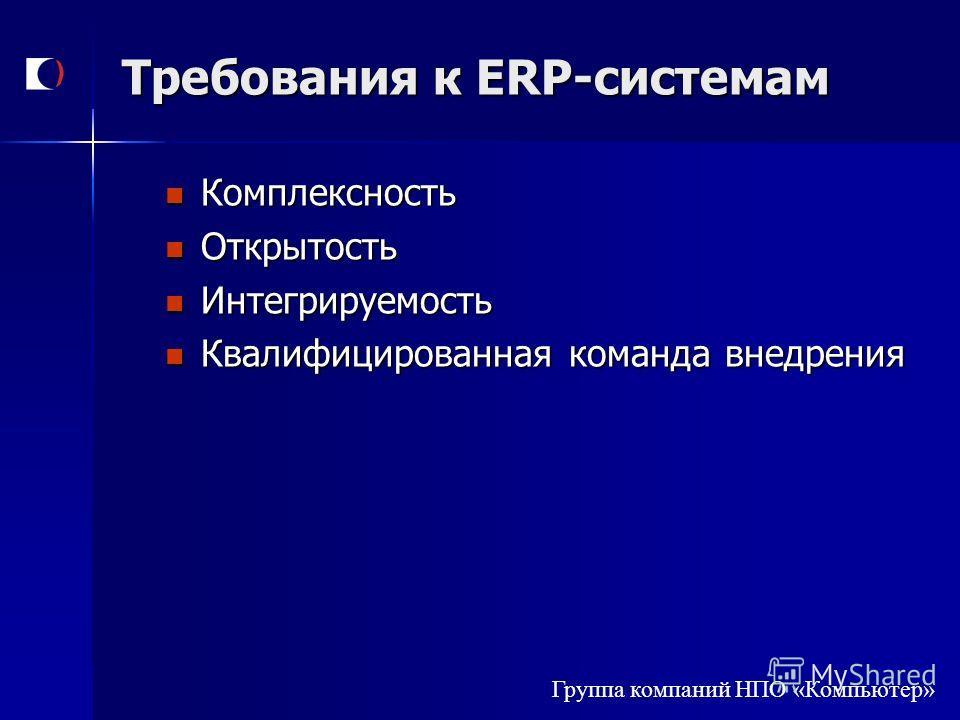 Группа компаний НПО «Компьютер» Требования к ERP-системам Комплексность Комплексность Открытость Открытость Интегрируемость Интегрируемость Квалифицированная команда внедрения Квалифицированная команда внедрения