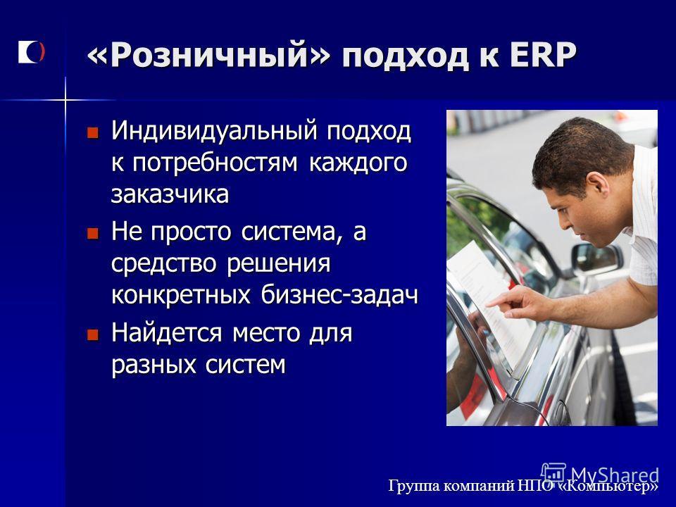 Группа компаний НПО «Компьютер» «Розничный» подход к ERP Индивидуальный подход к потребностям каждого заказчика Индивидуальный подход к потребностям каждого заказчика Не просто система, а средство решения конкретных бизнес-задач Не просто система, а