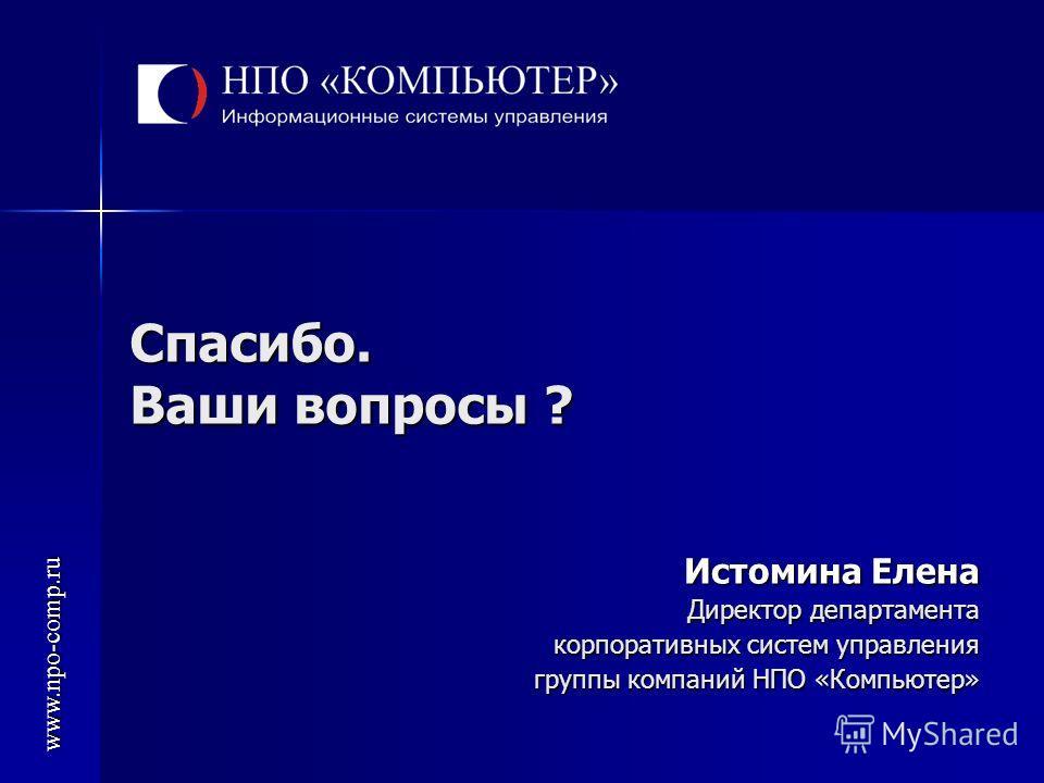 Спасибо. Ваши вопросы ? Истомина Елена Директор департамента корпоративных систем управления группы компаний НПО «Компьютер» www.npo-comp.ru