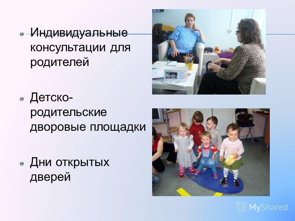 Индивидуальные консультации для родителей Детско- родительские дворовые площадки Дни открытых дверей