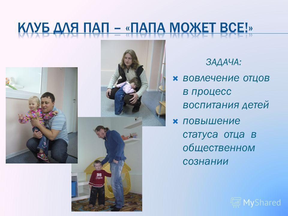 ЗАДАЧА: вовлечение отцов в процесс воспитания детей повышение статуса отца в общественном сознании