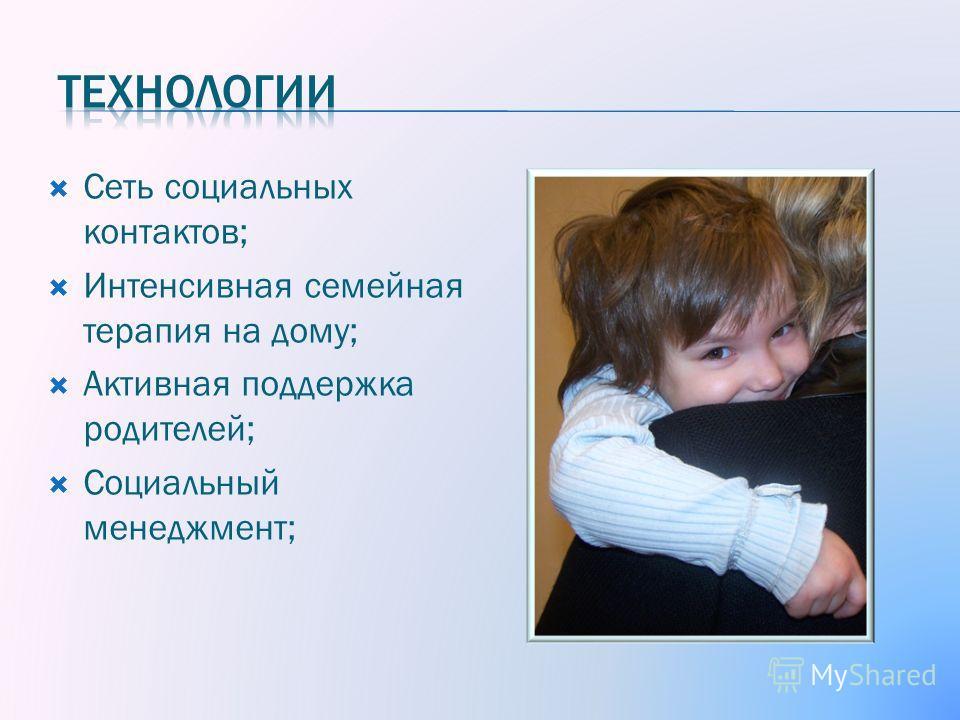 Сеть социальных контактов; Интенсивная семейная терапия на дому; Активная поддержка родителей; Социальный менеджмент;