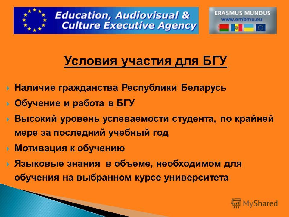 Условия участия для БГУ Наличие гражданства Республики Беларусь Обучение и работа в БГУ Высокий уровень успеваемости студента, по крайней мере за последний учебный год Мотивация к обучению Языковые знания в объеме, необходимом для обучения на выбранн