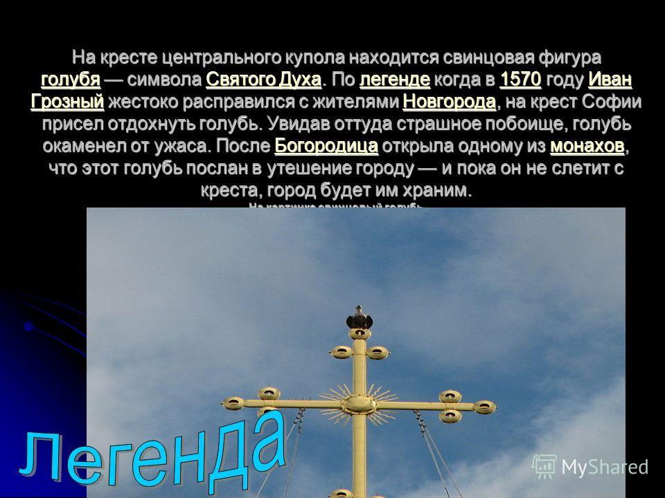 На кресте центрального купола находится свинцовая фигура голубя символа Святого Духа. По легенде когда в 1570 году Иван Грозный жестоко расправился с жителями Новгорода, на крест Софии присел отдохнуть голубь. Увидав оттуда страшное побоище, голубь о