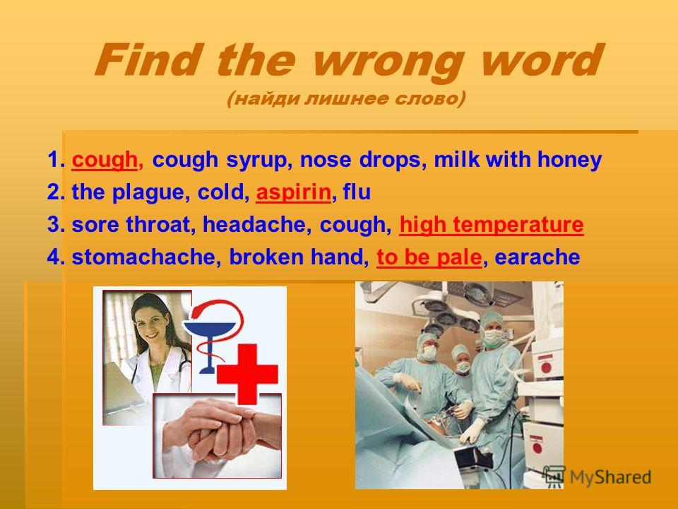 Find the wrong word (найди лишнее слово) 1. cough, cough syrup, nose drops, milk with honey 2. the plague, cold, aspirin, flu 3. sore throat, headache, cough, high temperature 4. stomachache, broken hand, to be pale, earache