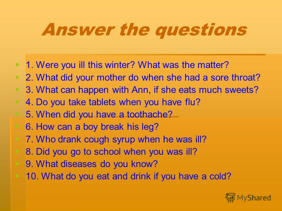 Answer the questions 1. Were you ill this winter? What was the matter? 2. What did your mother do when she had a sore throat? 3. What can happen with Ann, if she eats much sweets? 4. Do you take tablets when you have flu? 5. When did you have a tooth