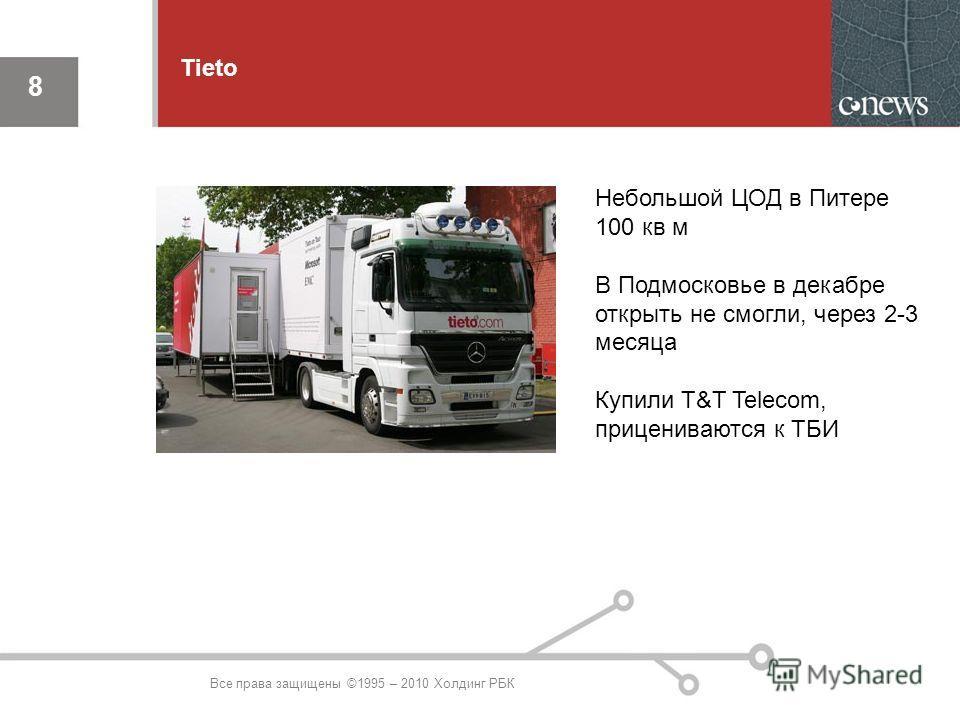 8 8 Tieto Все права защищены ©1995 – 2010 Холдинг РБК Небольшой ЦОД в Питере 100 кв м В Подмосковье в декабре открыть не смогли, через 2-3 месяца Купили T&T Telecom, прицениваются к ТБИ