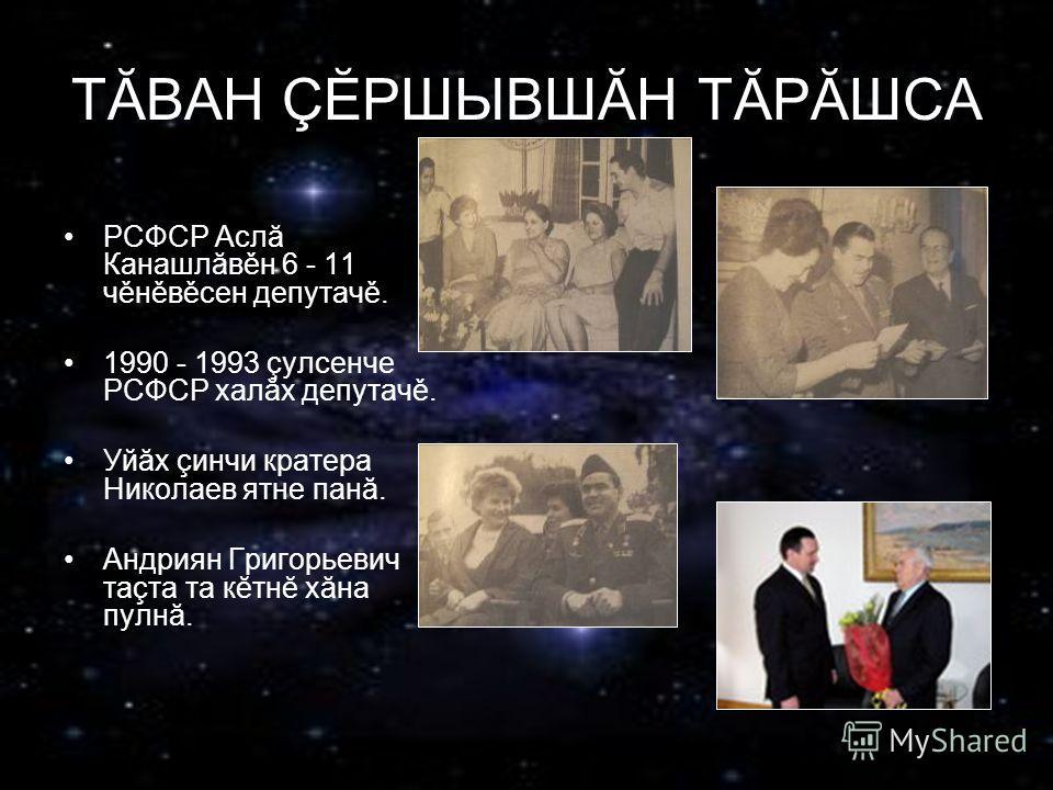 ТĂВАН ÇĔРШЫВШĂН ТĂРĂШСА РСФСР Аслă Канашлăвěн 6 - 11 чěнěвěсен депутачě. 1990 - 1993 çулсенче РСФСР халăх депутачě. Уйăх çинчи кратера Николаев ятне панă. Андриян Григорьевич таçта та кĕтнĕ хăна пулнă.