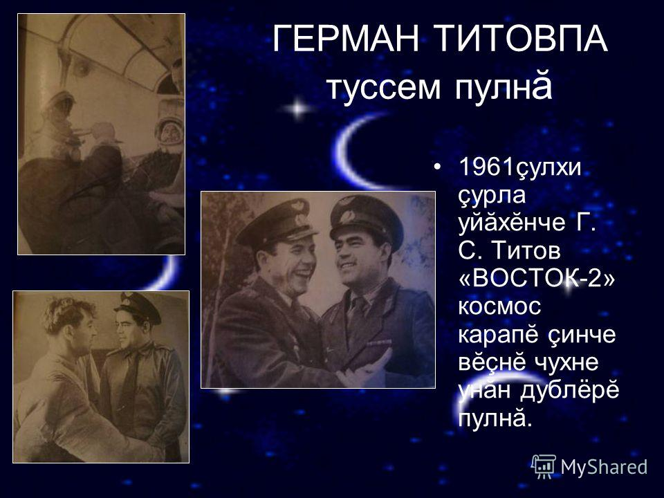 ГЕРМАН ТИТОВПА туссем пулн ă 1961çулхи çурла уйăхĕнче Г. С. Титов «ВОСТОК-2» космос карапĕ çинче вĕçнĕ чухне унăн дублёрĕ пулнă.