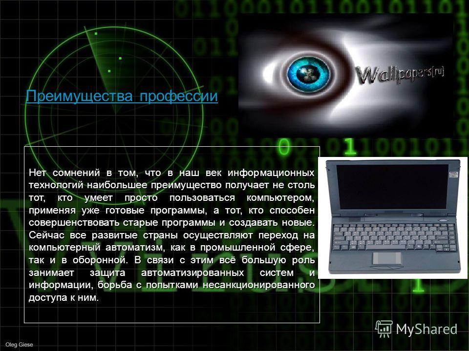 Преимущества профессии Нет сомнений в том, что в наш век информационных технологий наибольшее преимущество получает не столь тот, кто умеет просто пользоваться компьютером, применяя уже готовые программы, а тот, кто способен совершенствовать старые п