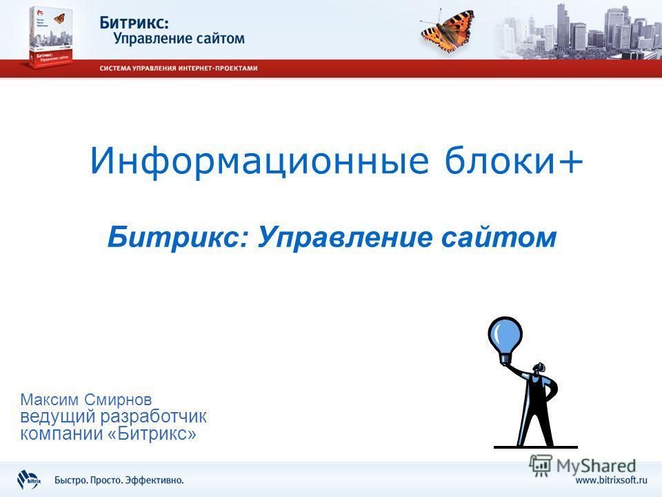 Информационные блоки+ Битрикс: Управление сайтом Максим Смирнов ведущий разработчик компании «Битрикс»