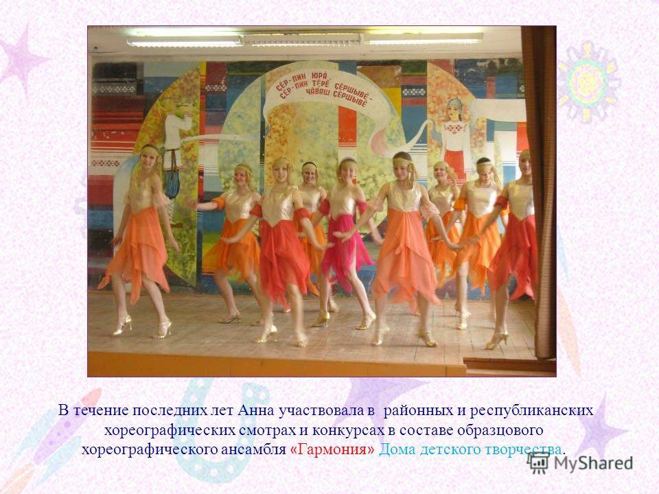 В течение последних лет Анна участвовала в районных и республиканских хореографических смотрах и конкурсах в составе образцового хореографического ансамбля « Гармония » Дома детского творчества.