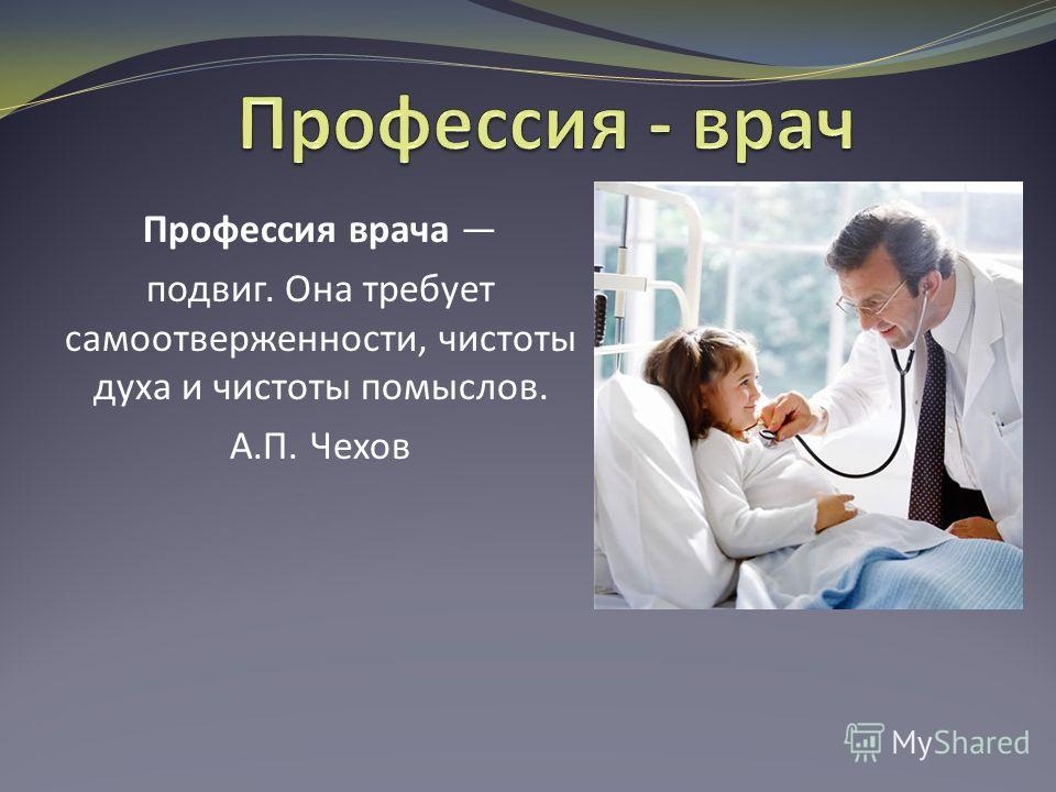 Профессия врача подвиг. Она требует самоотверженности, чистоты духа и чистоты помыслов. А.П. Чехов