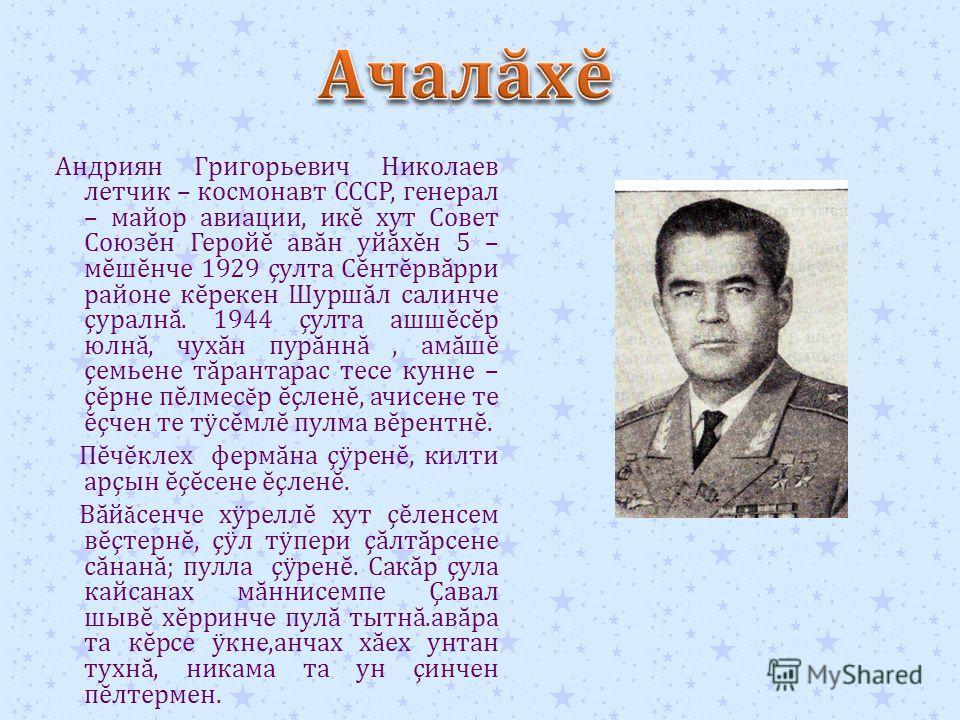 Андриян Григорьевич Николаев летчик – космонавт СССР, генерал – майор авиации, ик ĕ хут Совет Союз ĕ н Герой ĕ ав ă н уй ă х ĕ н 5 – м ĕ ш ĕ нче 1929 ç улта С ĕ нт ĕ рв ă рри районе к ĕ рекен Шурш ă л салинче ç уралн ă. 1944 ç улта ашш ĕ с ĕ р юлн ă,