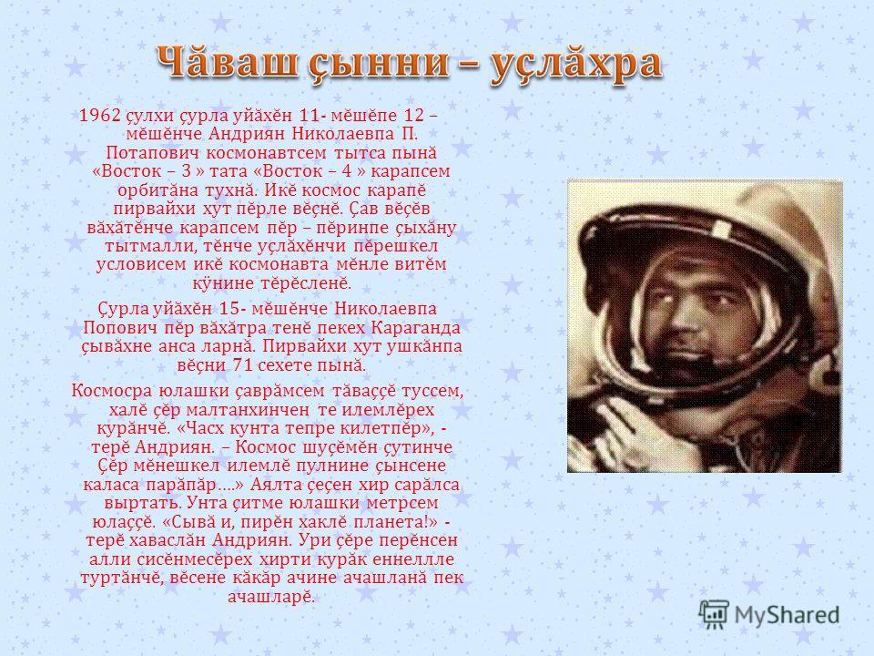 1962 ç улхи ç урла уй ă х ĕ н 11- м ĕ ш ĕ пе 12 – м ĕ ш ĕ нче Андриян Николаевпа П. Потапович космонавтсем тытса пын ă « Восток – 3 » тата « Восток – 4 » карапсем орбит ă на тухн ă. Ик ĕ космос карап ĕ пирвайхи хут п ĕ рле в ĕ ç н ĕ. Ç ав в ĕ ç ĕ в в