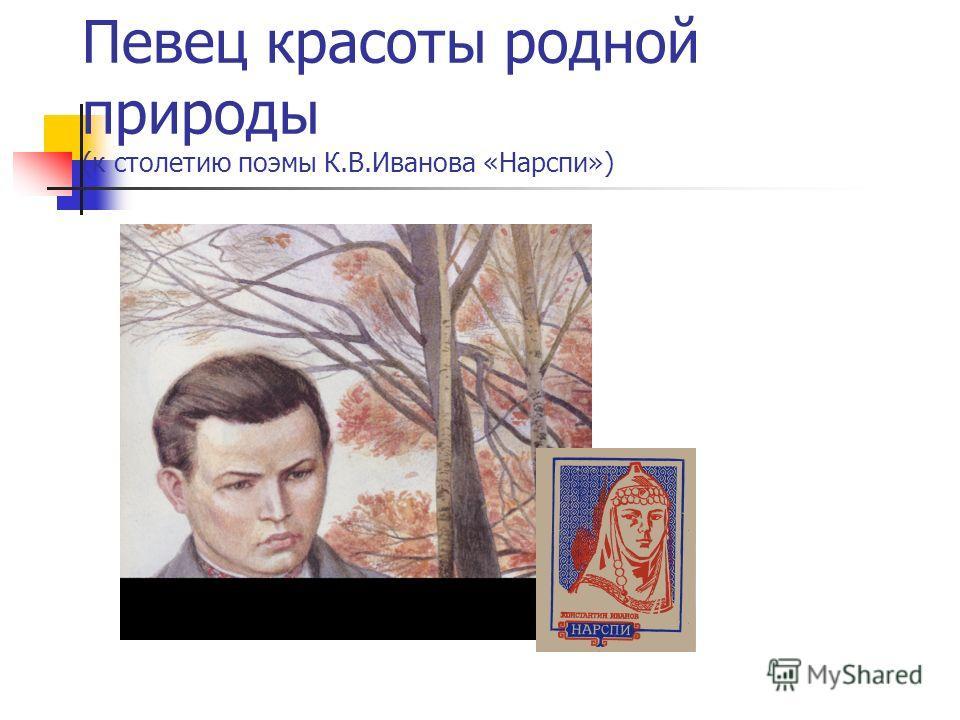 Певец красоты родной природы (к столетию поэмы К.В.Иванова «Нарспи»)