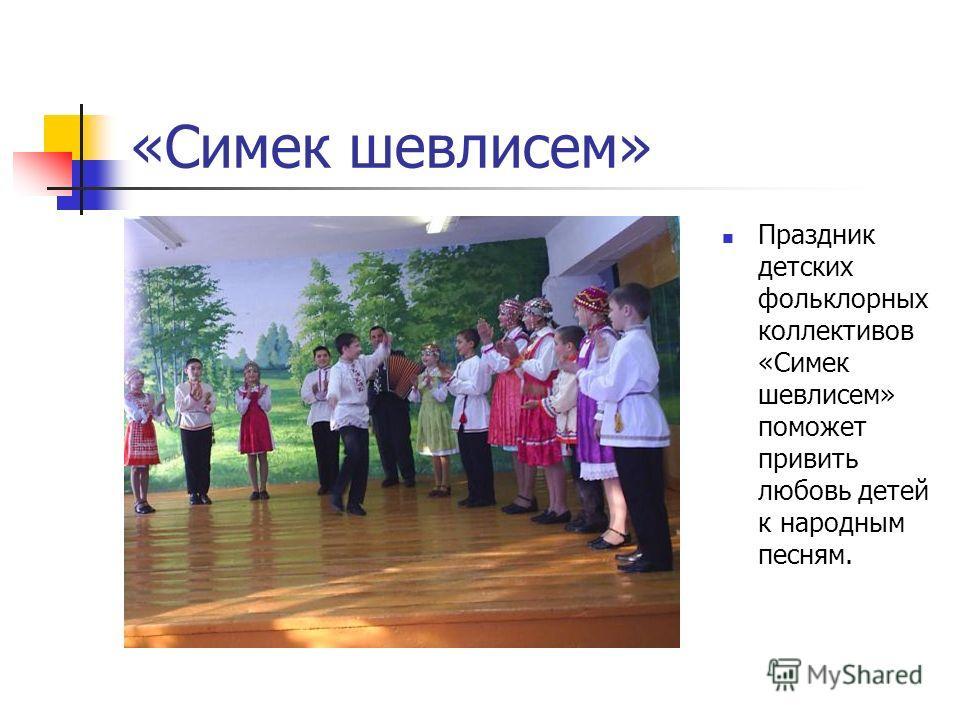 «Симек шевлисем» Праздник детских фольклорных коллективов «Симек шевлисем» поможет привить любовь детей к народным песням.