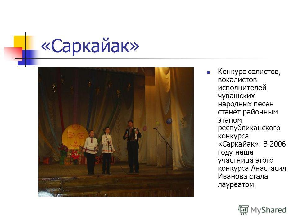 «Саркайак» Конкурс солистов, вокалистов исполнителей чувашских народных песен станет районным этапом республиканского конкурса «Саркайак». В 2006 году наша участница этого конкурса Анастасия Иванова стала лауреатом.