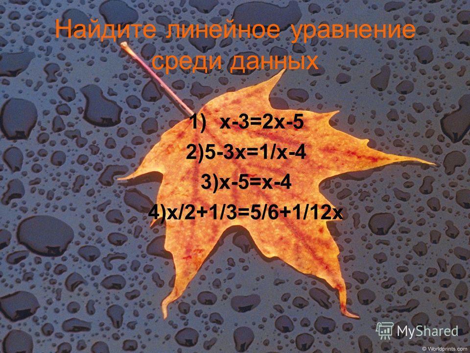 Найдите линейное уравнение среди данных 1)х-3=2х-5 2)5-3х=1/х-4 3)х-5=х-4 4)х/2+1/3=5/6+1/12х