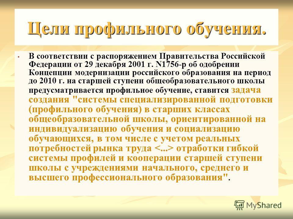 Цели профильного обучения. В соответствии с распоряжением Правительства Российской Федерации от 29 декабря 2001 г. N1756-р об одобрении Концепции модернизации российского образования на период до 2010 г. на старшей ступени общеобразовательного школы