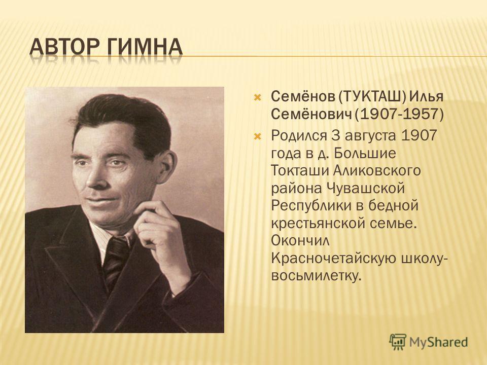 Семёнов (ТУКТАШ) Илья Семёнович (1907-1957) Родился 3 августа 1907 года в д. Большие Токташи Аликовского района Чувашской Республики в бедной крестьянской семье. Окончил Красночетайскую школу- восьмилетку.