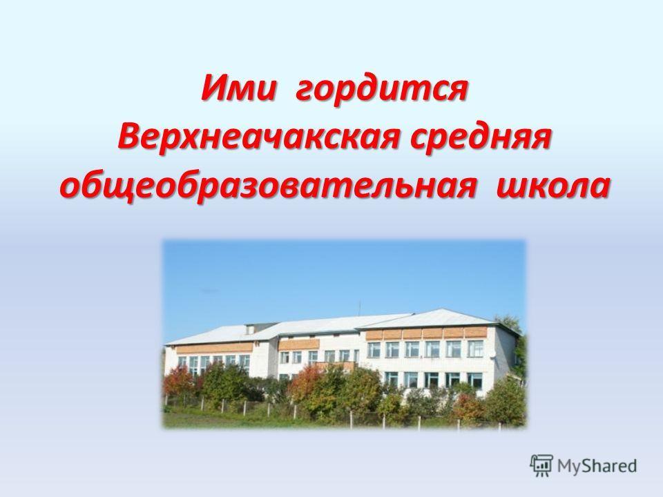 Ими гордится Верхнеачакская средняя общеобразовательная школа