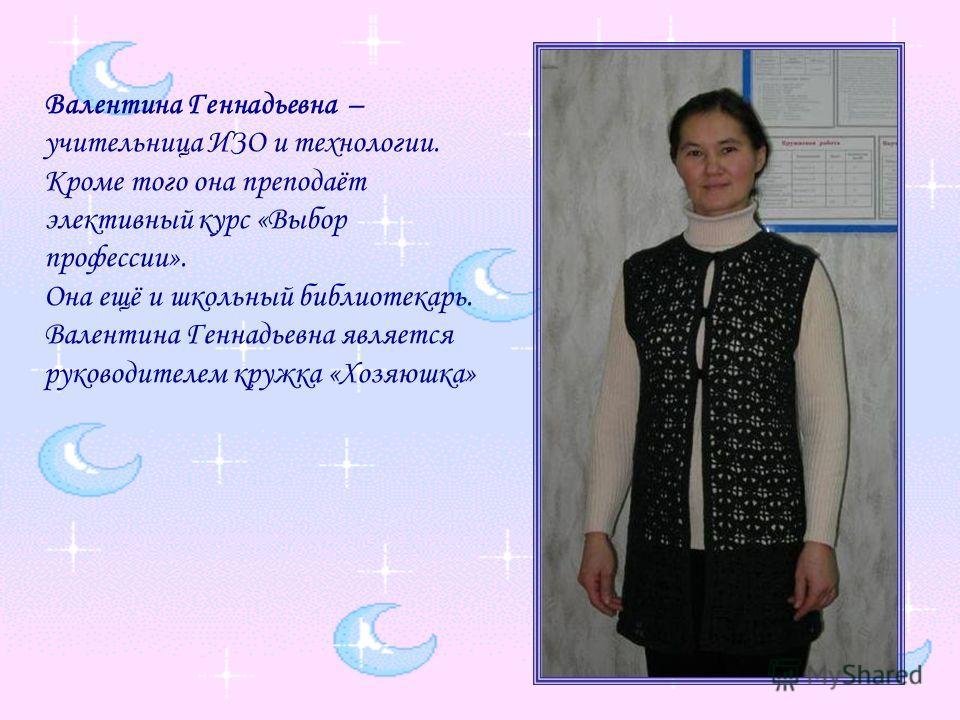 Валентина Геннадьевна – учительница ИЗО и технологии. Кроме того она преподаёт элективный курс «Выбор профессии». Она ещё и школьный библиотекарь. Валентина Геннадьевна является руководителем кружка «Хозяюшка»