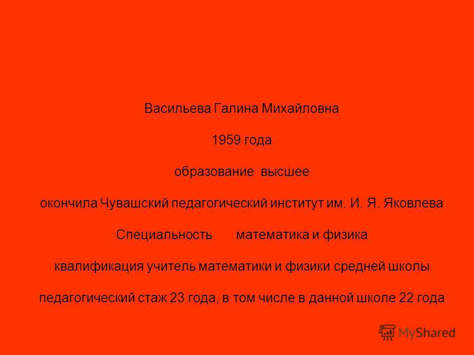Васильева Галина Михайловна 1959 года образование высшее окончила Чувашский педагогический институт им. И. Я. Яковлева Специальность математика и физика квалификация учитель математики и физики средней школы педагогический стаж 23 года, в том числе в