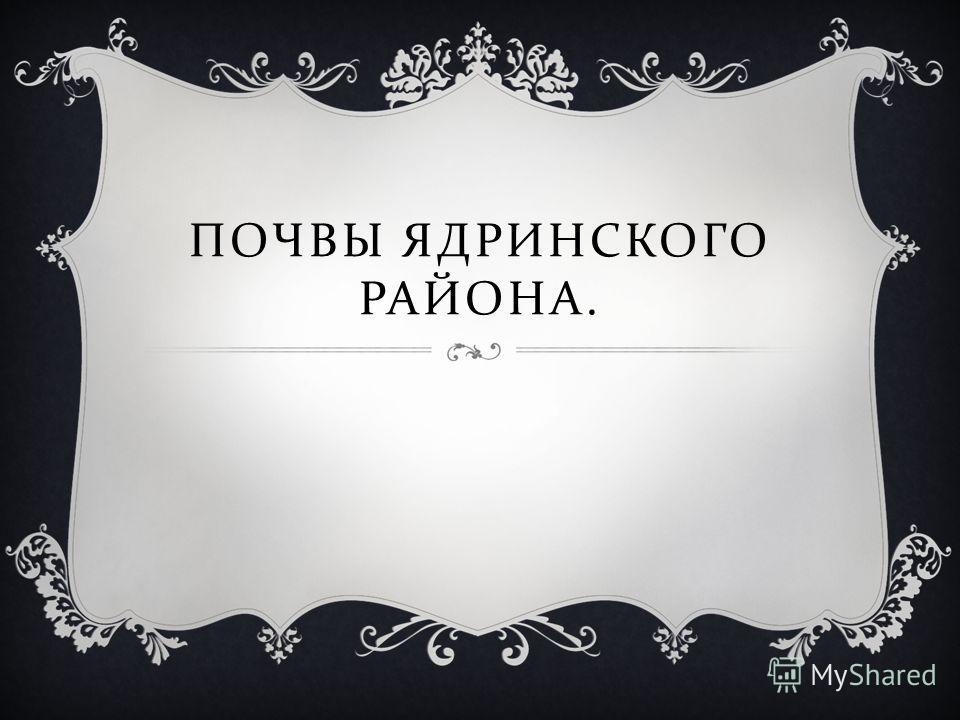 ПОЧВЫ ЯДРИНСКОГО РАЙОНА.