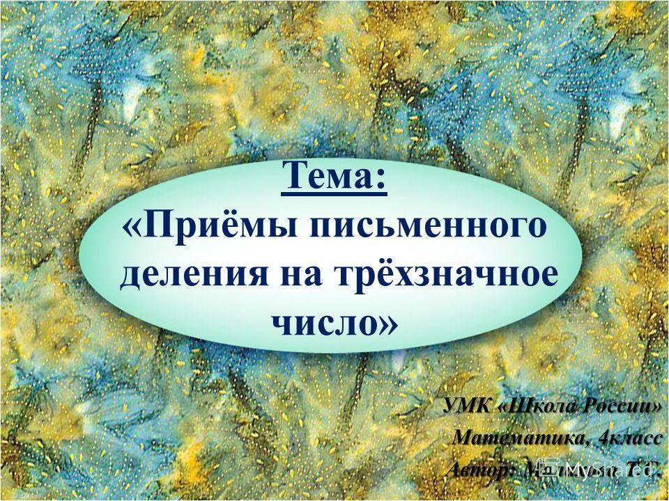 Тема: «Приёмы письменного деления на трёхзначное число» УМК «Школа России» Математика, 4класс Автор: Малахова Т.С.