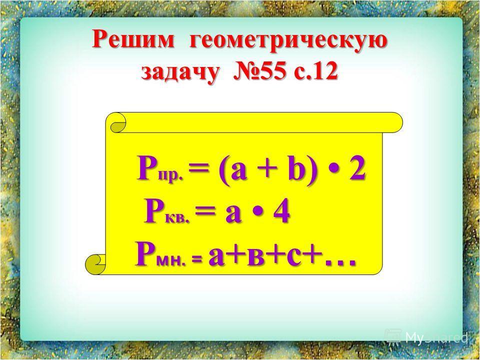 11 Решим геометрическую задачу 55 с.12 Рпр. = (a + b) 2 Ркв. = a 4 Рмн. = а+в+с+…