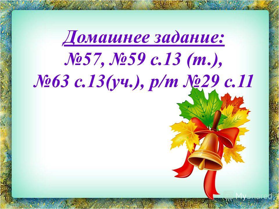 Домашнее задание: 57, 59 с.13 (т.), 63 с.13(уч.), р/т 29 с.11