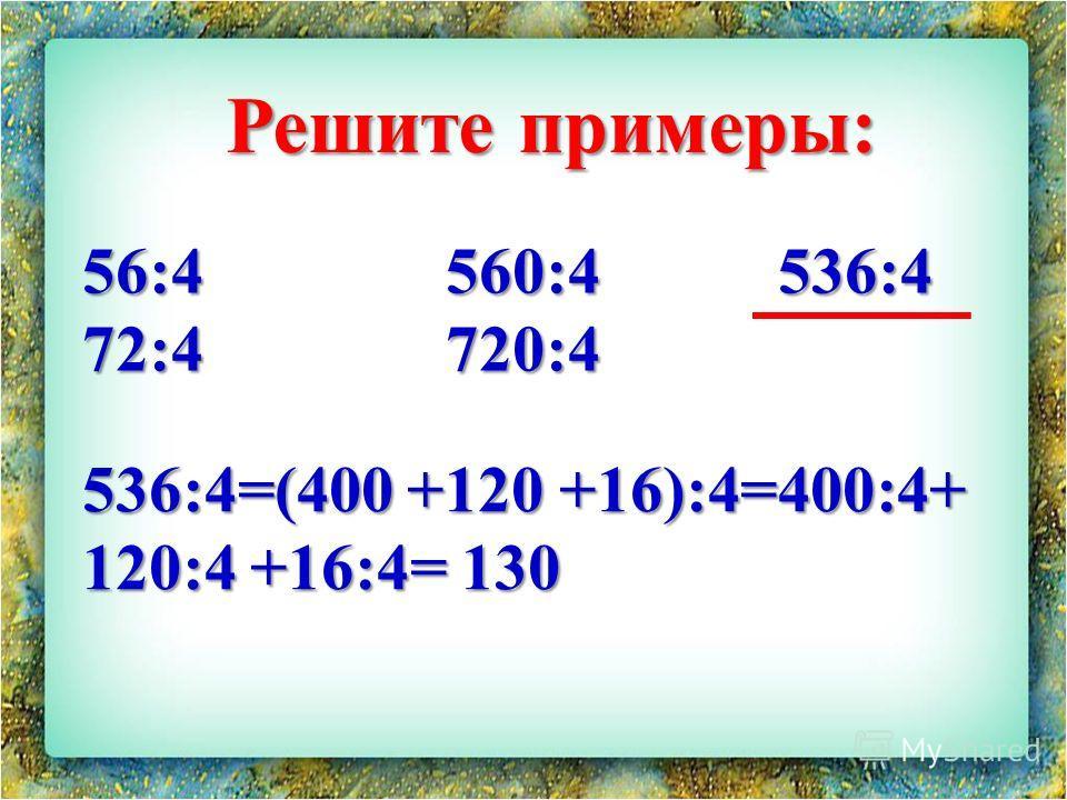 56:4 560:4 536:4 72:4 720:4 Решите примеры: 536:4=(400 +120 +16):4=400:4+ 120:4 +16:4= 130