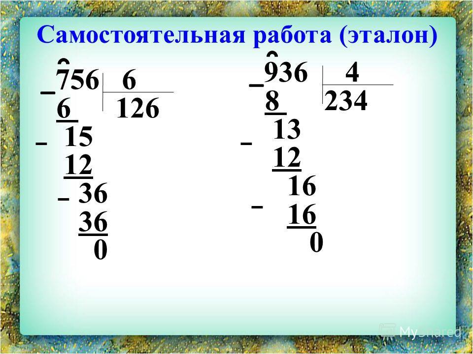 Самостоятельная работа (эталон) 9 _ 756 6 6 126 15 12 36 0 _ 936 4 8 234 13 12 16 0