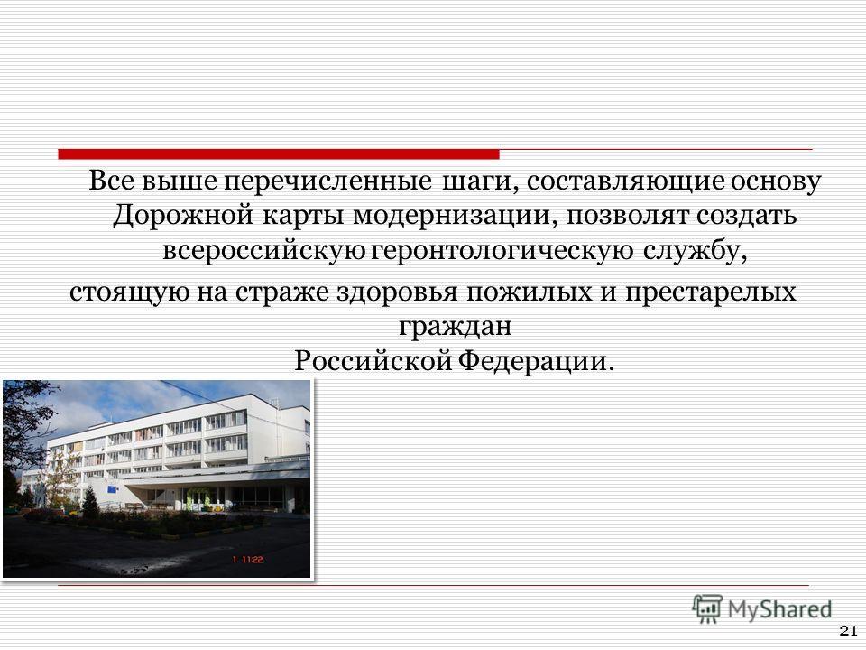 Все выше перечисленные шаги, составляющие основу Дорожной карты модернизации, позволят создать всероссийскую геронтологическую службу, стоящую на страже здоровья пожилых и престарелых граждан Российской Федерации. 21
