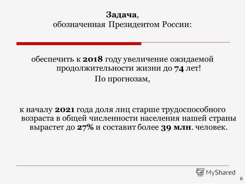 Задача, обозначенная Президентом России: обеспечить к 2018 году увеличение ожидаемой продолжительности жизни до 74 лет! По прогнозам, к началу 2021 года доля лиц старше трудоспособного возраста в общей численности населения нашей страны вырастет до 2