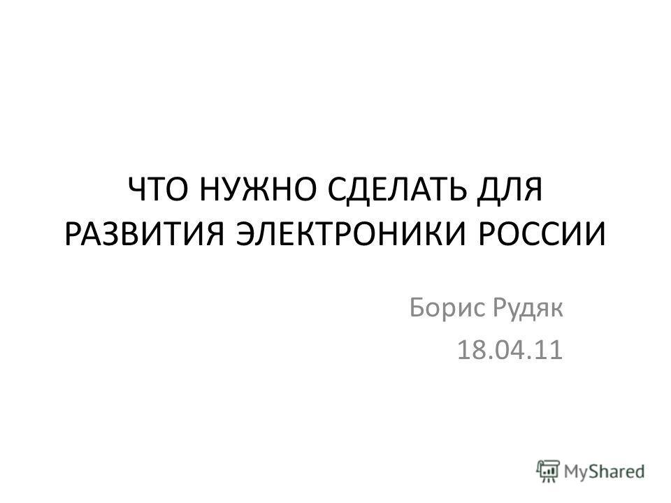 ЧТО НУЖНО СДЕЛАТЬ ДЛЯ РАЗВИТИЯ ЭЛЕКТРОНИКИ РОССИИ Борис Рудяк 18.04.11