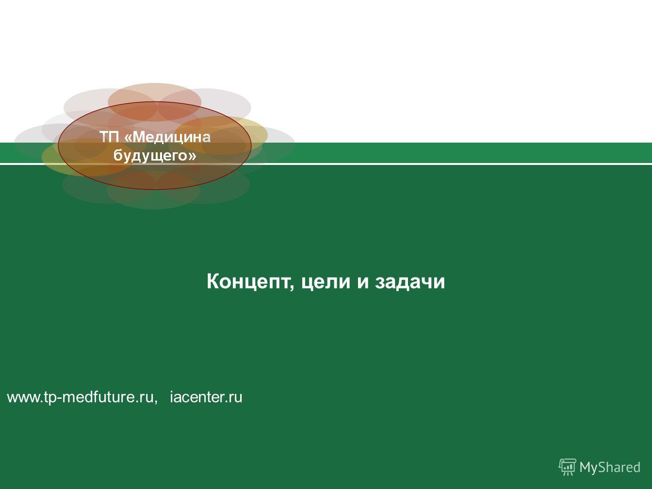 Концепт, цели и задачи www.tp-medfuture.ru, iacenter.ru