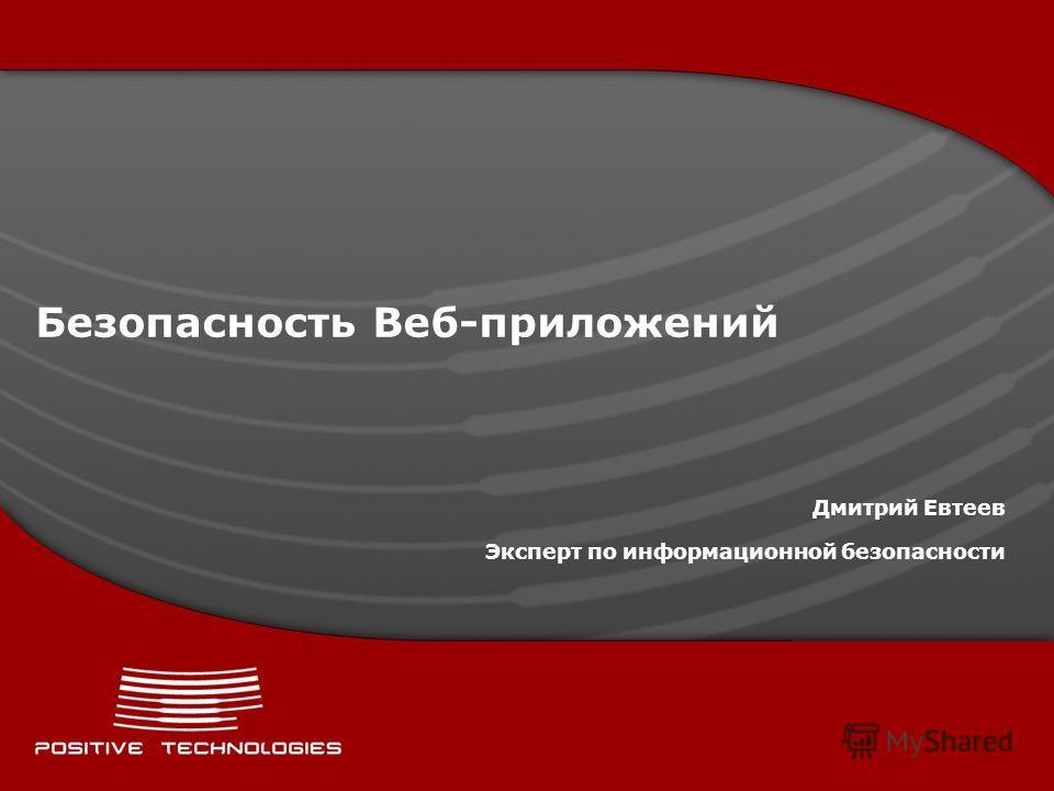 Безопасность Веб-приложений Дмитрий Евтеев Эксперт по информационной безопасности