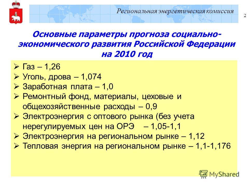 Региональная энергетическая комиссия 2 Основные параметры прогноза социально- экономического развития Российской Федерации на 2010 год Газ – 1,26 Уголь, дрова – 1,074 Заработная плата – 1,0 Ремонтный фонд, материалы, цеховые и общехозяйственные расхо