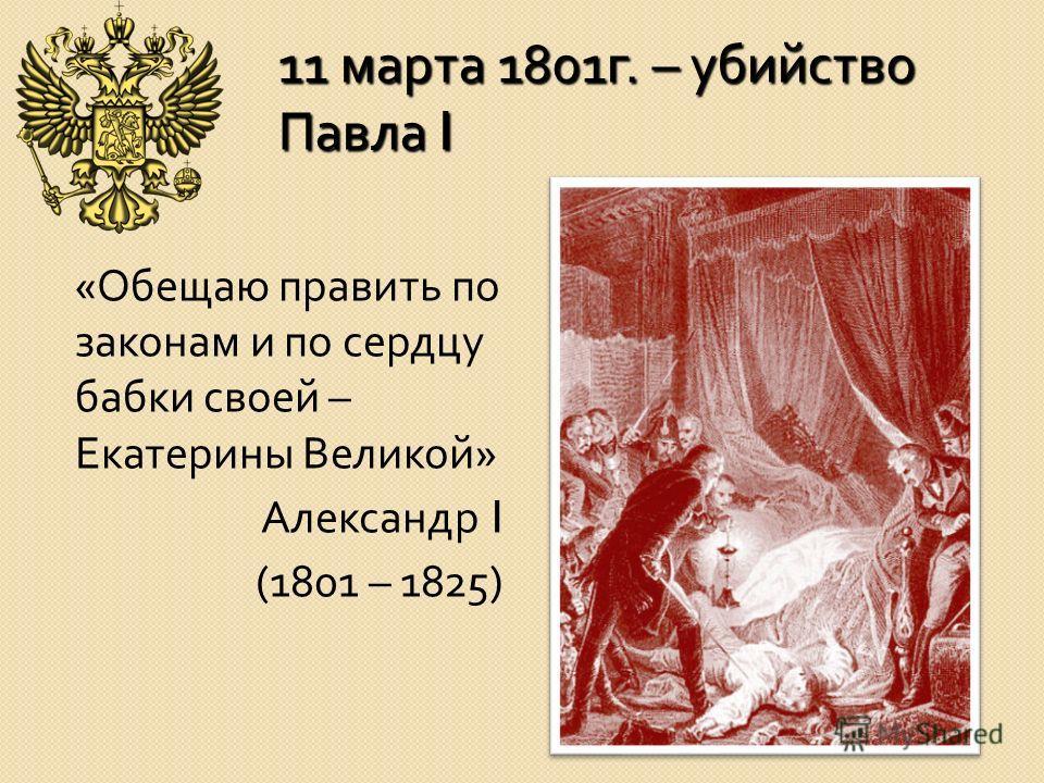 11 марта 1801 г. – убийство Павла I « Обещаю править по законам и по сердцу бабки своей – Екатерины Великой » Александр I (1801 – 1825)