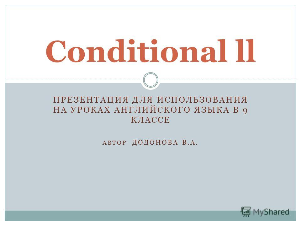 ПРЕЗЕНТАЦИЯ ДЛЯ ИСПОЛЬЗОВАНИЯ НА УРОКАХ АНГЛИЙСКОГО ЯЗЫКА В 9 КЛАССЕ АВТОР ДОДОНОВА В.А. Conditional ll