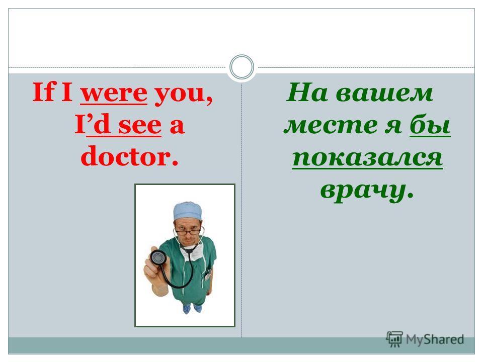 If I were you, Id see a doctor. На вашем месте я бы показался врачу.