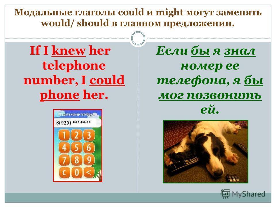 Модальные глаголы could и might могут заменять would/ should в главном предложении. If I knew her telephone number, I could phone her. Если бы я знал номер ее телефона, я бы мог позвонить ей.