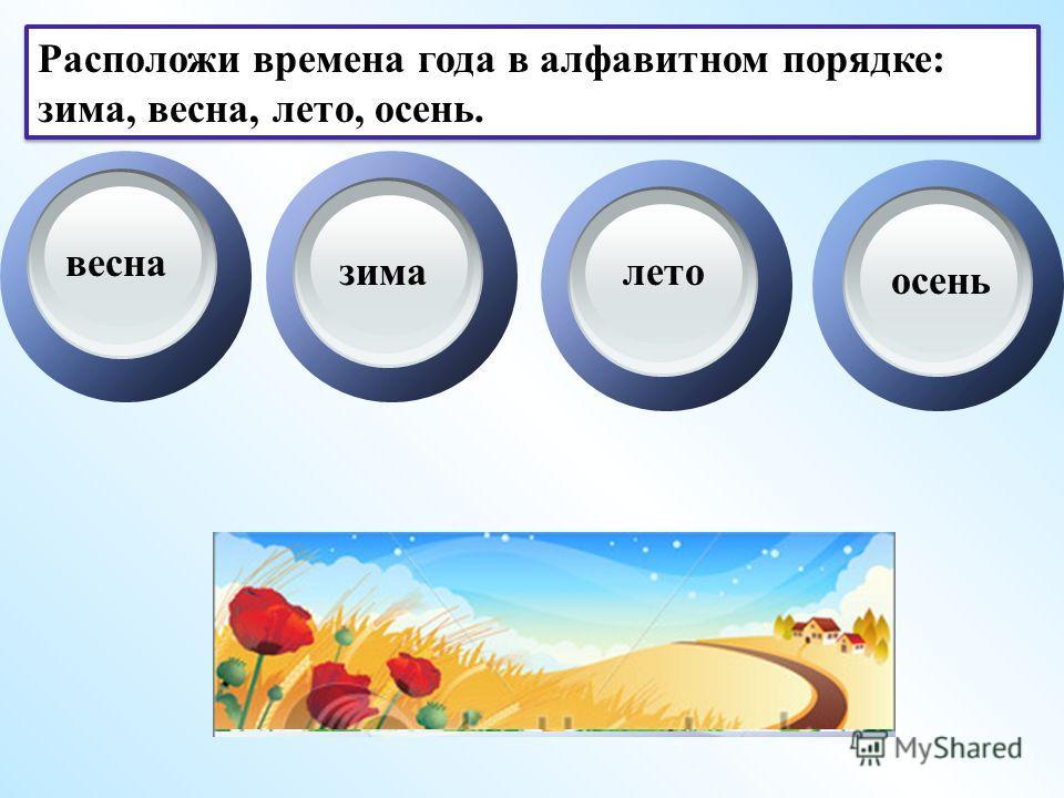 Расположи времена года в алфавитном порядке: зима, весна, лето, осень. весна зималето осень